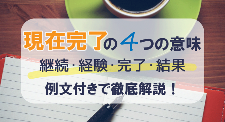 現在完了の4つの意味(継続、経験、完了、結果)を例文付きで徹底解説!