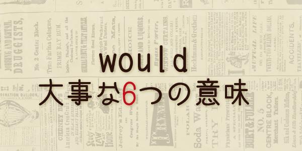 wouldの6つの意味 willの過去形だと思っていませんか?