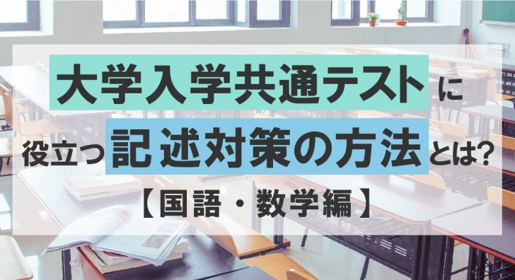 【大学入学共通テスト】傾向から記述対策まで解説!~国語・数学編~