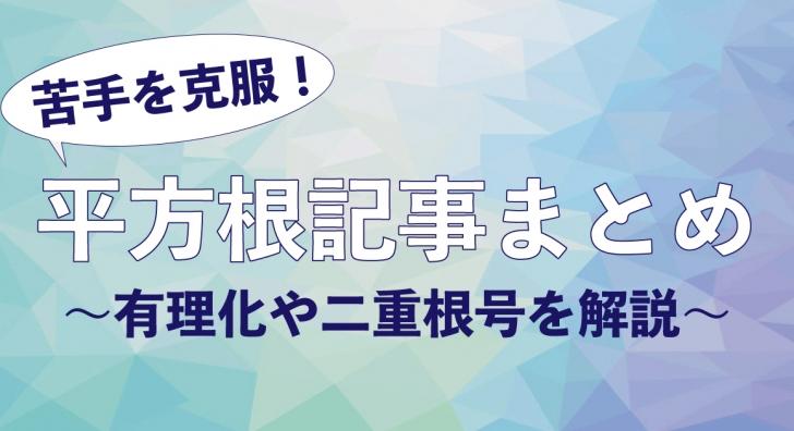 平方根関連記事まとめ〜有理化や二重根号を解説!〜
